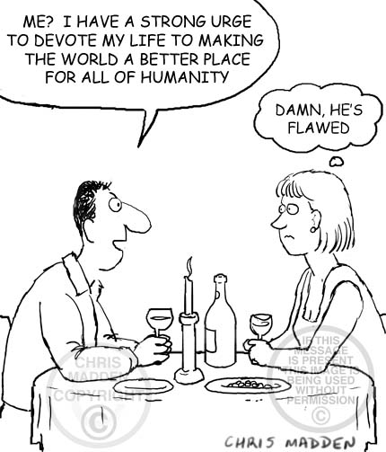 Dating cartoon. A man and woman out for a meal. He says he wants to dedicate his life to making the world a better place. She thinks - Damn, he's flawed